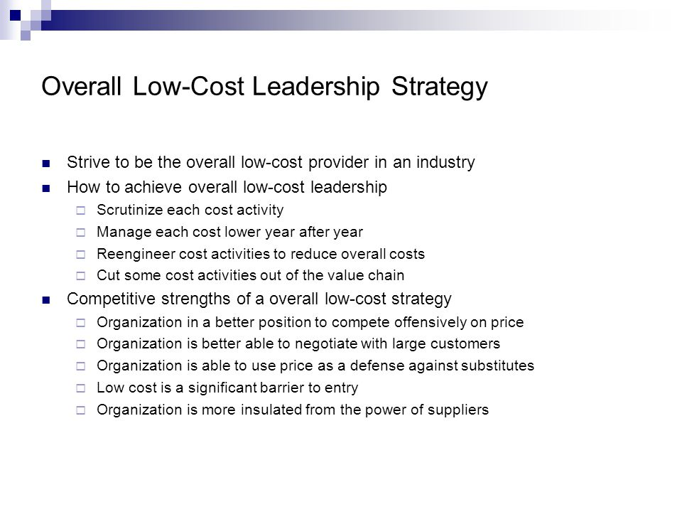 Overall Low-Cost Leadership Strategy Strive to be the overall low-cost provider in an industry How to achieve overall low-cost leadership  Scrutinize each cost activity  Manage each cost lower year after year  Reengineer cost activities to reduce overall costs  Cut some cost activities out of the value chain Competitive strengths of a overall low-cost strategy  Organization in a better position to compete offensively on price  Organization is better able to negotiate with large customers  Organization is able to use price as a defense against substitutes  Low cost is a significant barrier to entry  Organization is more insulated from the power of suppliers