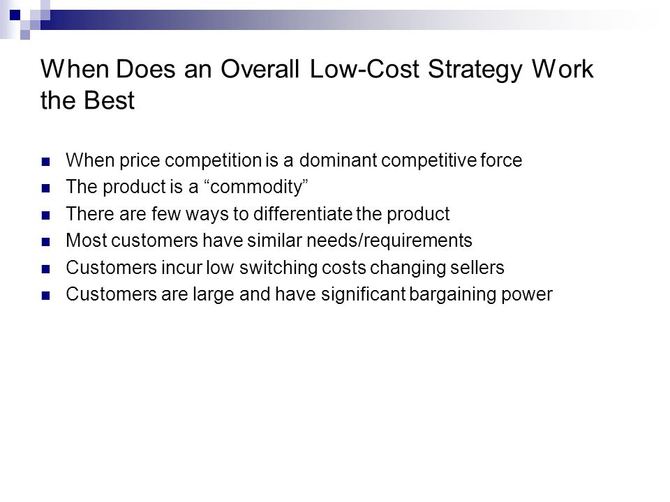 When Does an Overall Low-Cost Strategy Work the Best When price competition is a dominant competitive force The product is a commodity There are few ways to differentiate the product Most customers have similar needs/requirements Customers incur low switching costs changing sellers Customers are large and have significant bargaining power