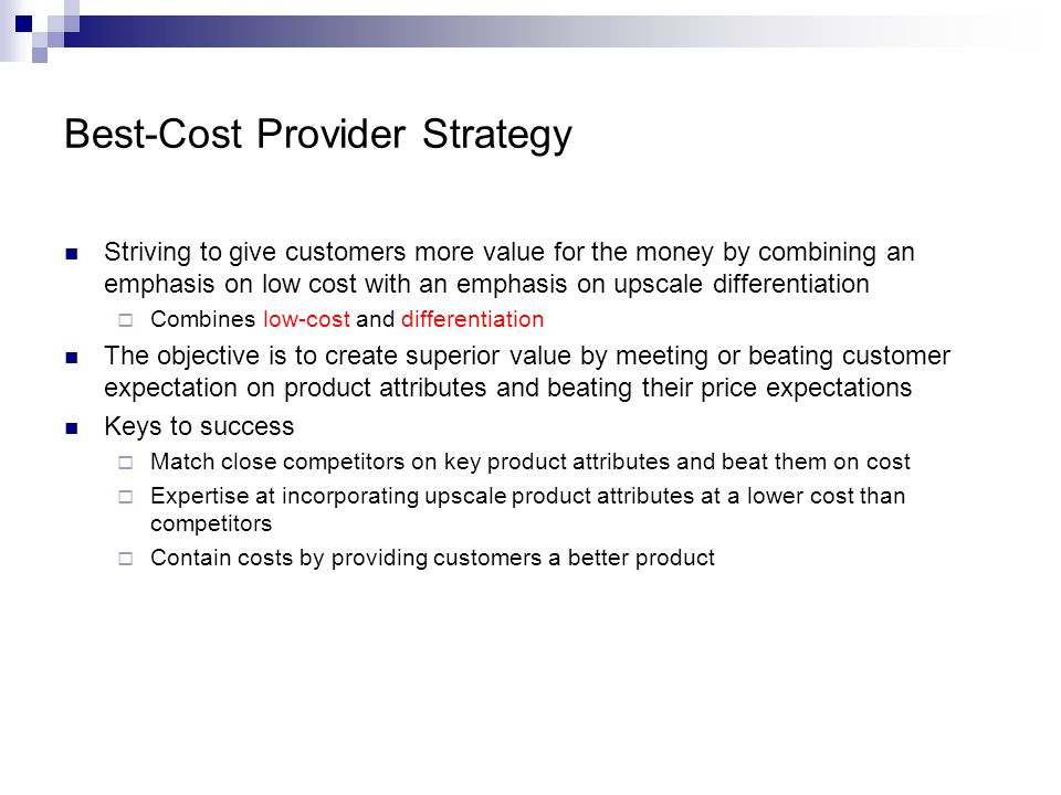 Best-Cost Provider Strategy Striving to give customers more value for the money by combining an emphasis on low cost with an emphasis on upscale differentiation  Combines low-cost and differentiation The objective is to create superior value by meeting or beating customer expectation on product attributes and beating their price expectations Keys to success  Match close competitors on key product attributes and beat them on cost  Expertise at incorporating upscale product attributes at a lower cost than competitors  Contain costs by providing customers a better product