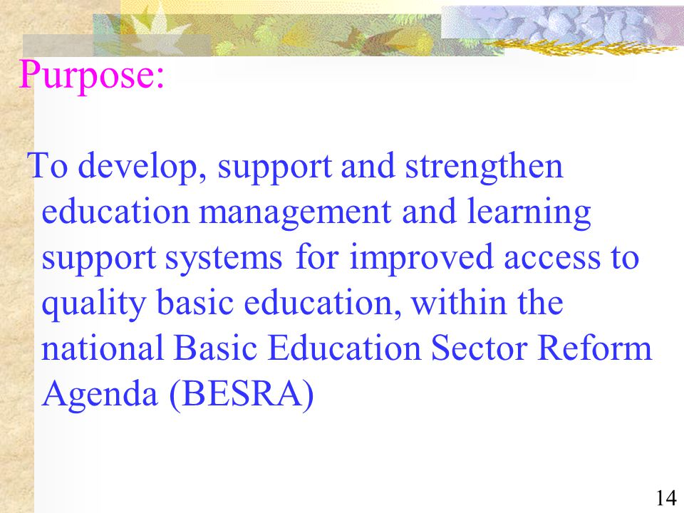 14 Purpose: To develop, support and strengthen education management and learning support systems for improved access to quality basic education, withi