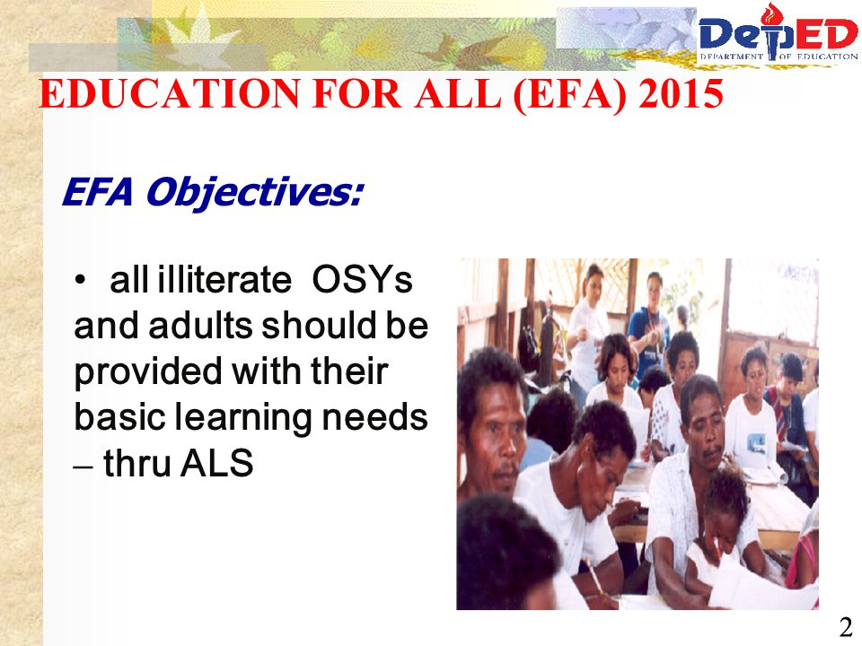 22 EDUCATION FOR ALL (EFA) 2015 EFA Objectives: all illiterate OSYs and adults should be provided with their basic learning needs – thru ALS