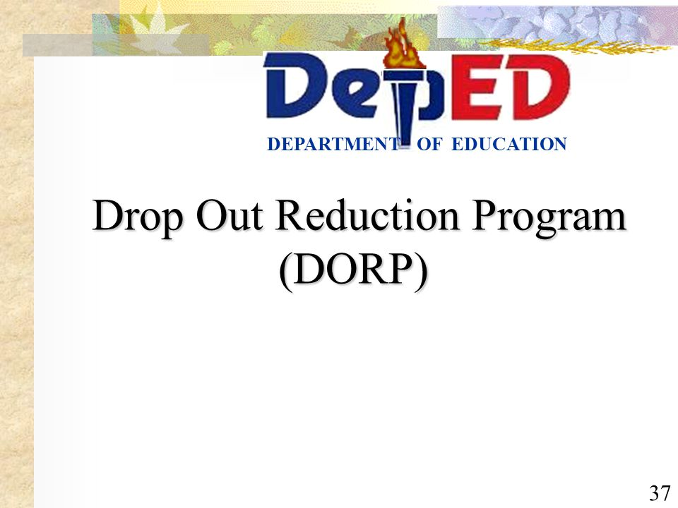 37 OF EDUCATIONDEPARTMENT Drop Out Reduction Program (DORP) Drop Out Reduction Program (DORP)