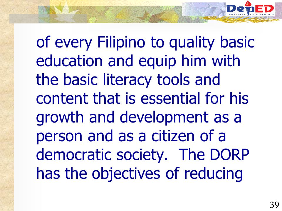 39 of every Filipino to quality basic education and equip him with the basic literacy tools and content that is essential for his growth and developme