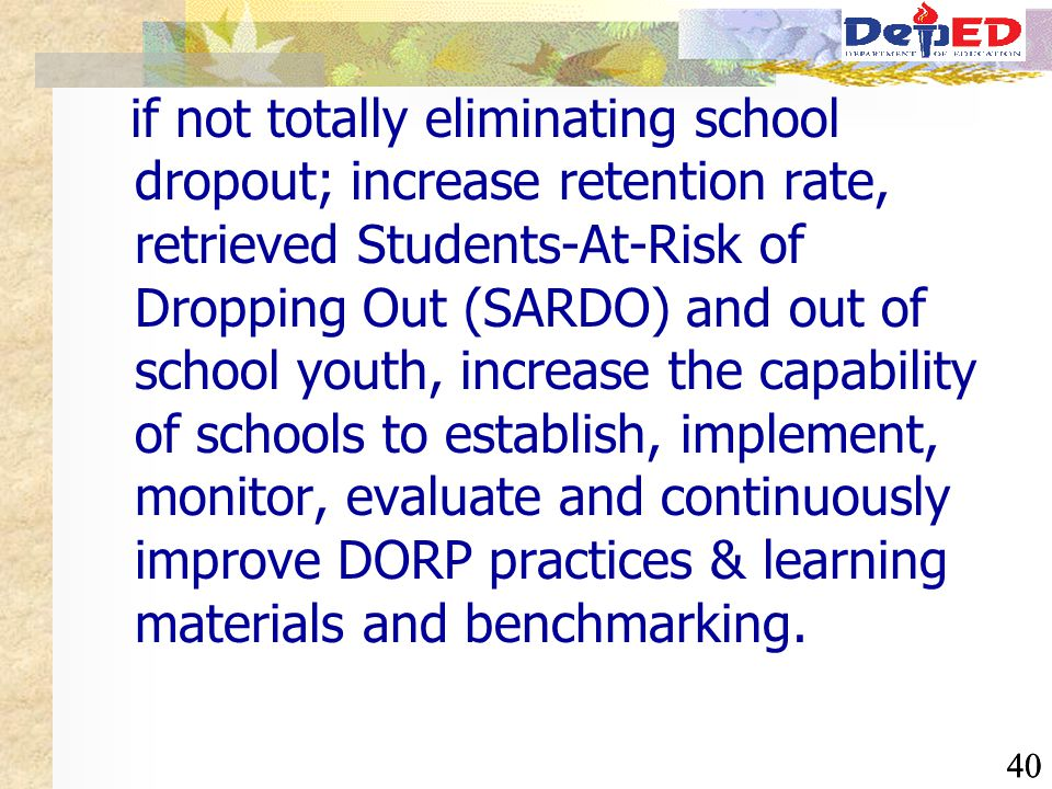 40 if not totally eliminating school dropout; increase retention rate, retrieved Students-At-Risk of Dropping Out (SARDO) and out of school youth, inc