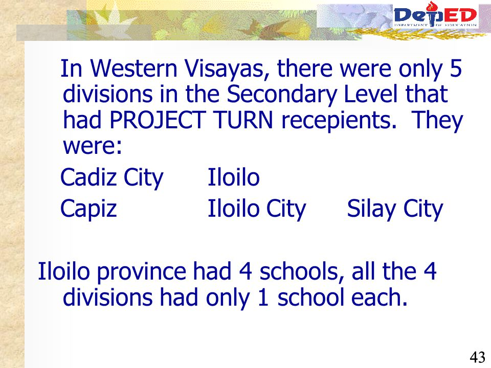 43 In Western Visayas, there were only 5 divisions in the Secondary Level that had PROJECT TURN recepients. They were: Cadiz City Iloilo Capiz Iloilo