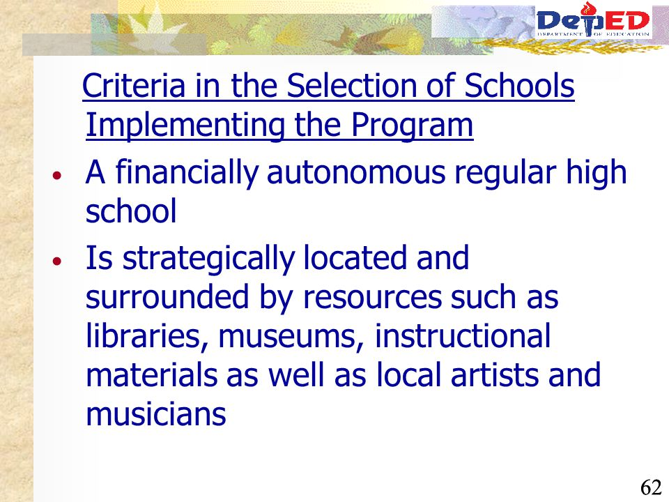 62 Criteria in the Selection of Schools Implementing the Program A financially autonomous regular high school Is strategically located and surrounded