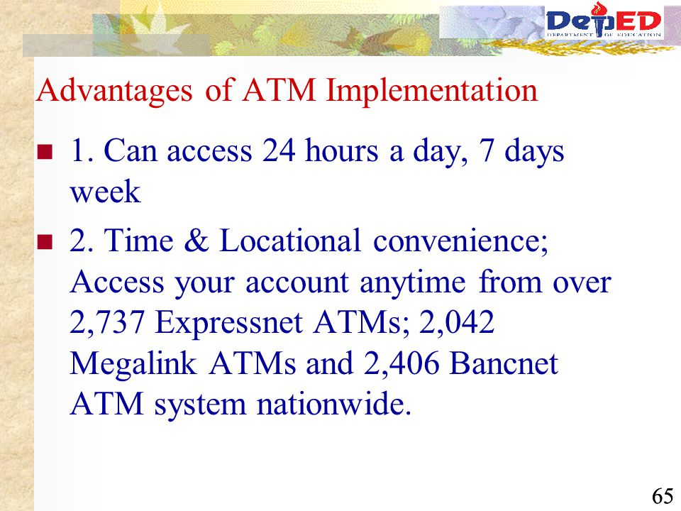 65 Advantages of ATM Implementation 1. Can access 24 hours a day, 7 days week 2. Time & Locational convenience; Access your account anytime from over