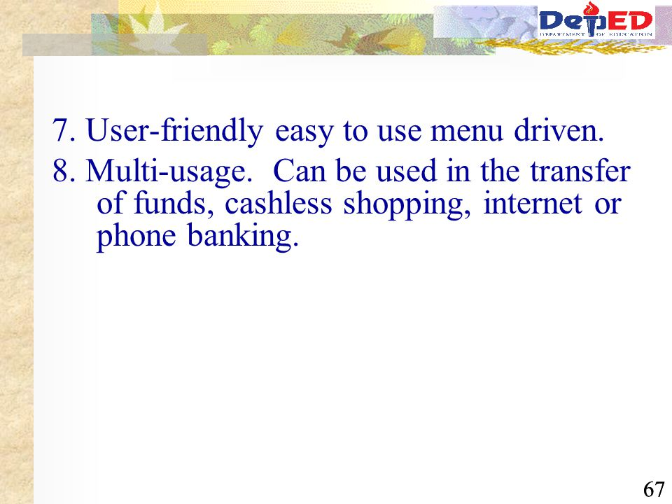67 7. User-friendly easy to use menu driven. 8. Multi-usage. Can be used in the transfer of funds, cashless shopping, internet or phone banking.