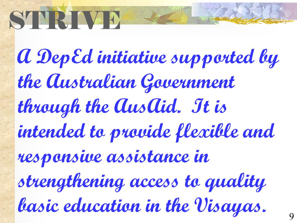 9 STRIVE A DepEd initiative supported by the Australian Government through the AusAid. It is intended to provide flexible and responsive assistance in