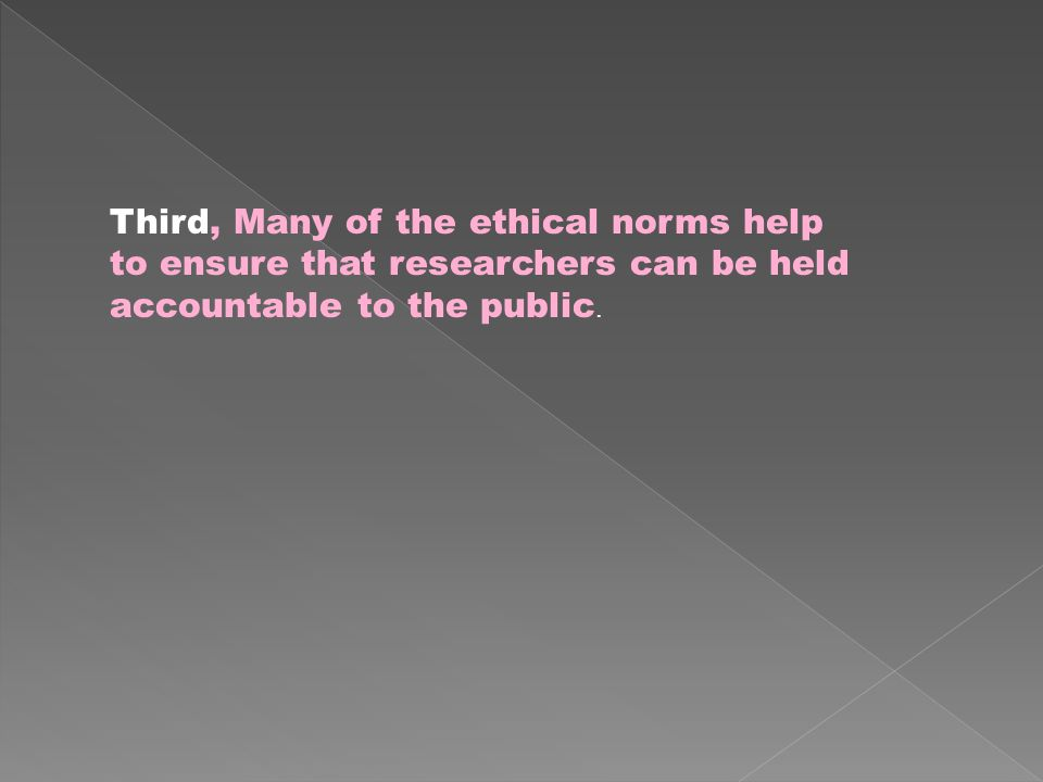 Third, Many of the ethical norms help to ensure that researchers can be held accountable to the public.