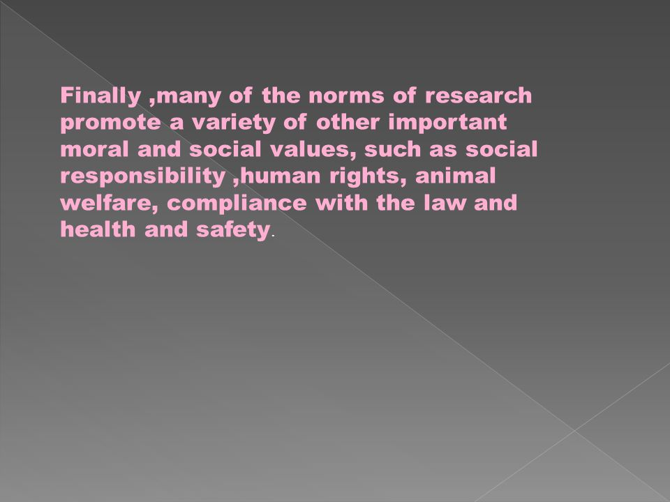 Finally,many of the norms of research promote a variety of other important moral and social values, such as social responsibility,human rights, animal welfare, compliance with the law and health and safety.