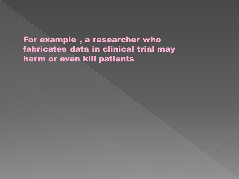 For example, a researcher who fabricates data in clinical trial may harm or even kill patients.