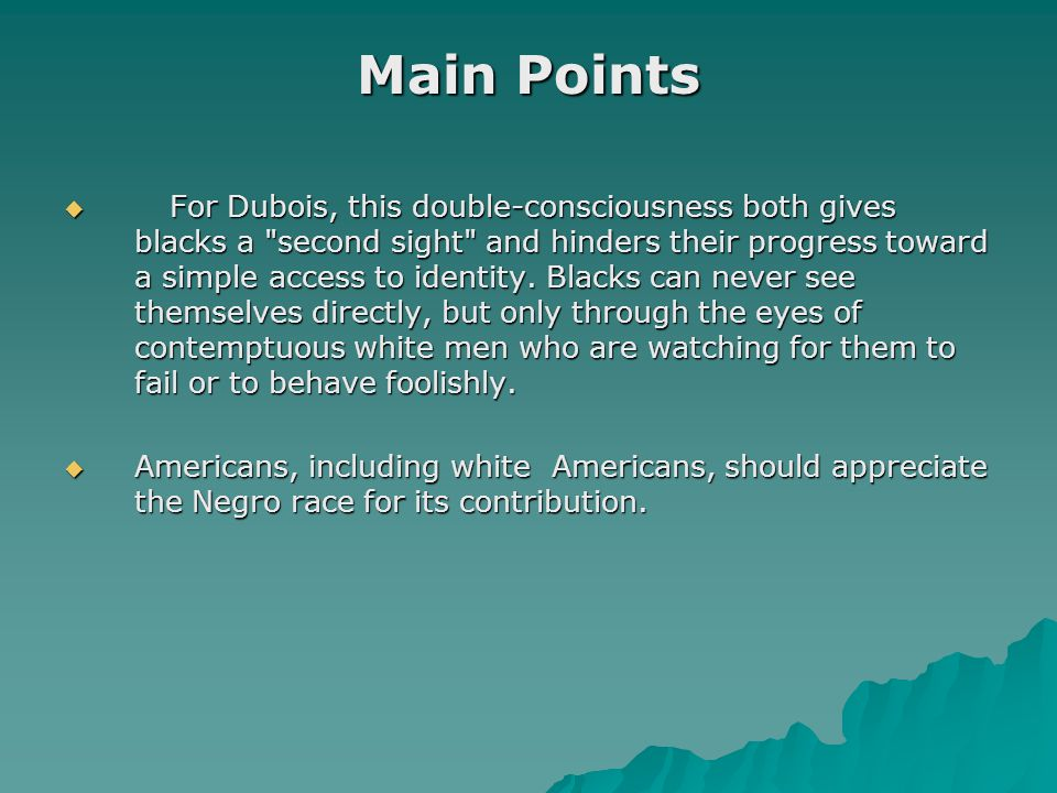 Main Points  For Dubois, this double-consciousness both gives blacks a second sight and hinders their progress toward a simple access to identity.