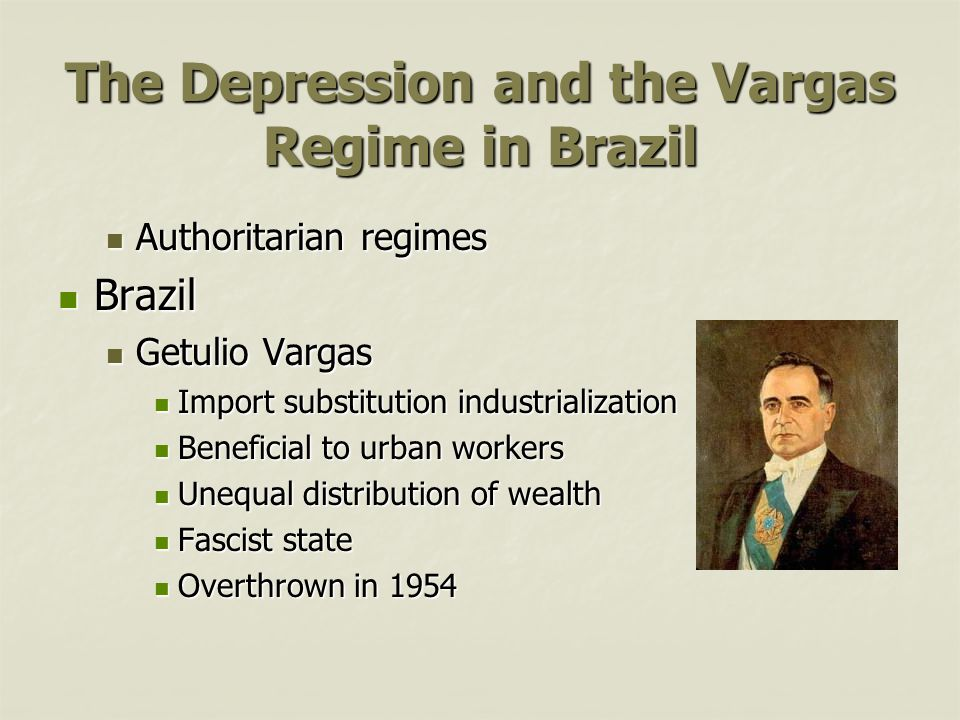 The Depression and the Vargas Regime in Brazil Authoritarian regimes Authoritarian regimes Brazil Brazil Getulio Vargas Getulio Vargas Import substitution industrialization Import substitution industrialization Beneficial to urban workers Beneficial to urban workers Unequal distribution of wealth Unequal distribution of wealth Fascist state Fascist state Overthrown in 1954 Overthrown in 1954