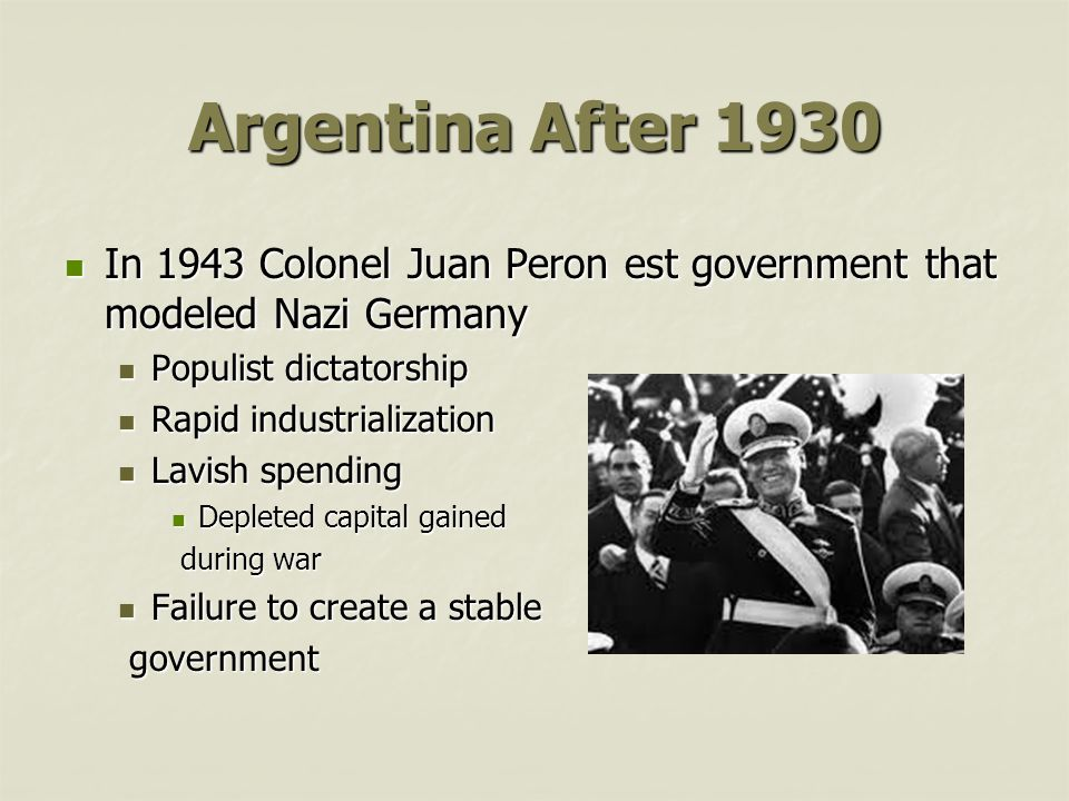 Argentina After 1930 In 1943 Colonel Juan Peron est government that modeled Nazi Germany In 1943 Colonel Juan Peron est government that modeled Nazi Germany Populist dictatorship Populist dictatorship Rapid industrialization Rapid industrialization Lavish spending Lavish spending Depleted capital gained Depleted capital gained during war during war Failure to create a stable Failure to create a stable government government