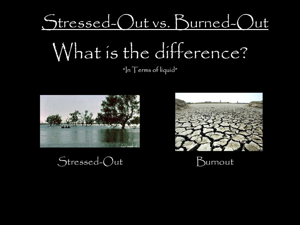 What is the difference In Terms of liquid Stressed-Out vs. Burned-Out Stressed-OutBurnout