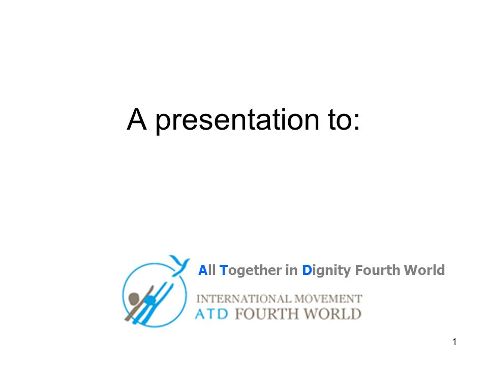 1 A presentation to: All Together in Dignity Fourth World