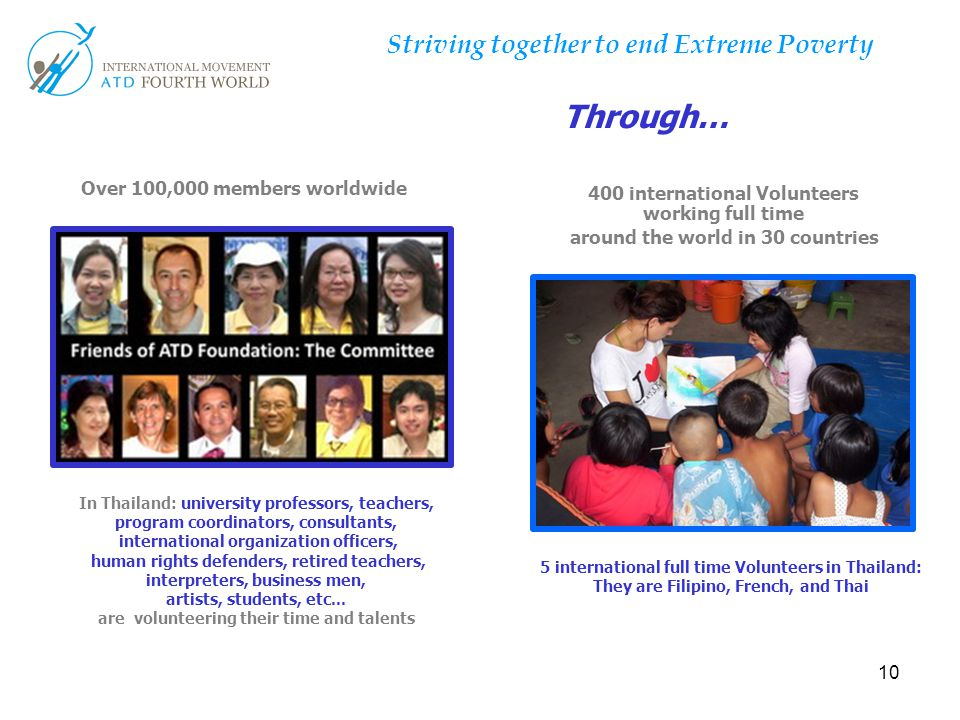 10 Striving together to end Extreme Poverty Through… In Thailand: university professors, teachers, program coordinators, consultants, international organization officers, human rights defenders, retired teachers, interpreters, business men, artists, students, etc...