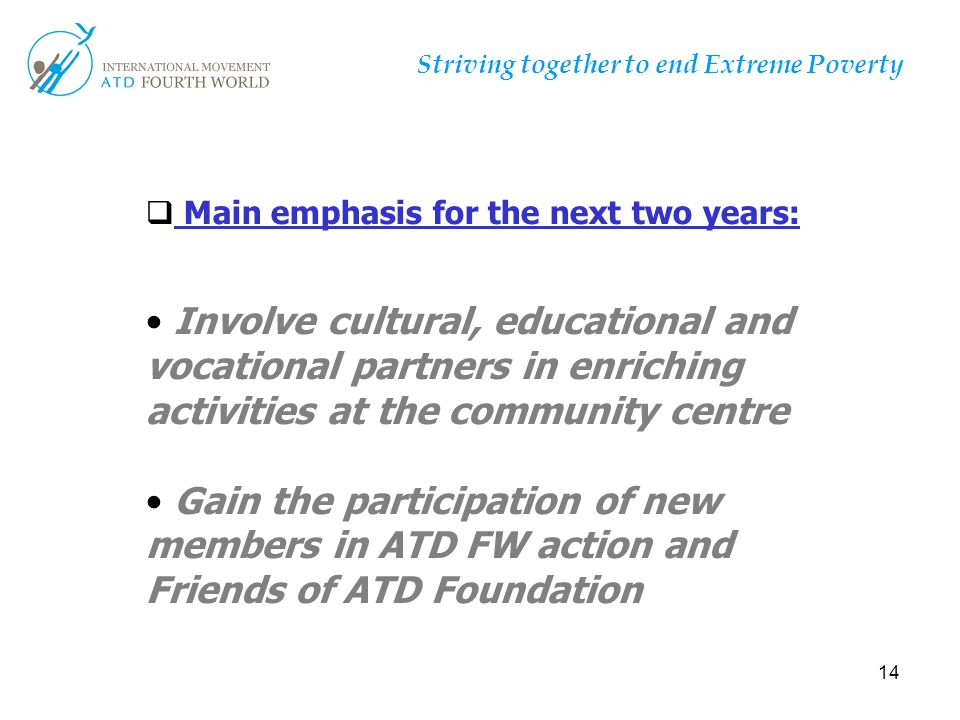 14 Striving together to end Extreme Poverty T  Main emphasis for the next two years: Involve cultural, educational and vocational partners in enrichi
