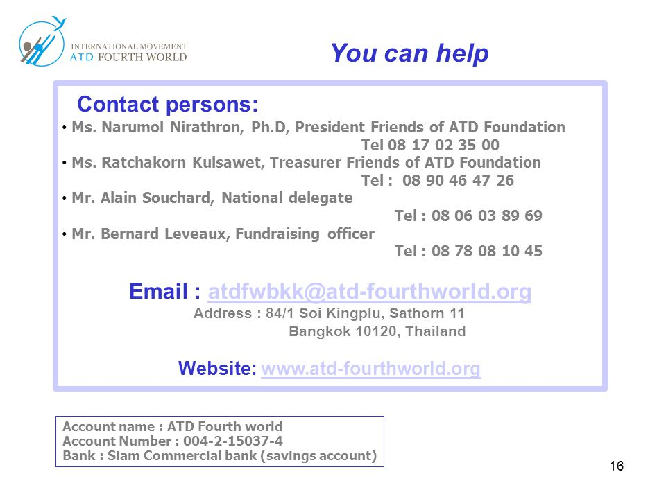16 You can help Contact persons: Ms. Narumol Nirathron, Ph.D, President Friends of ATD Foundation Tel 08 17 02 35 00 Ms. Ratchakorn Kulsawet, Treasure