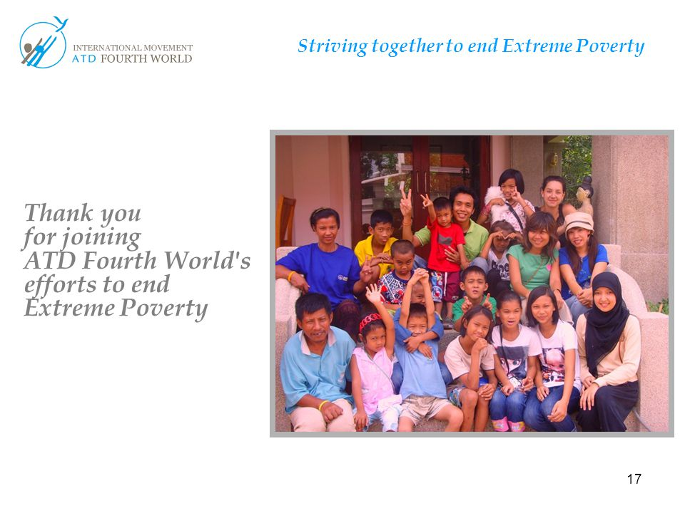 17 Striving together to end Extreme Poverty T Thank you for joining ATD Fourth World's efforts to end Extreme Poverty