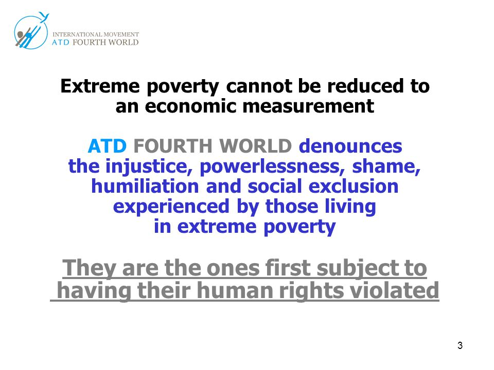 3 Extreme poverty cannot be reduced to an economic measurement ATD FOURTH WORLD denounces the injustice, powerlessness, shame, humiliation and social exclusion experienced by those living in extreme poverty They are the ones first subject to having their human rights violated