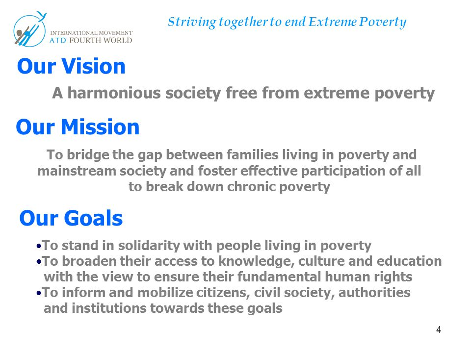 4 Our Mission Our Vision Our Goals A harmonious society free from extreme poverty To bridge the gap between families living in poverty and mainstream society and foster effective participation of all to break down chronic poverty To stand in solidarity with people living in poverty To broaden their access to knowledge, culture and education with the view to ensure their fundamental human rights To inform and mobilize citizens, civil society, authorities and institutions towards these goals Striving together to end Extreme Poverty