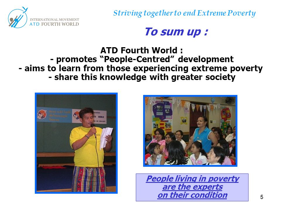 """5 ATD Fourth World : - promotes """"People-Centred"""" development - aims to learn from those experiencing extreme poverty - share this knowledge with great"""