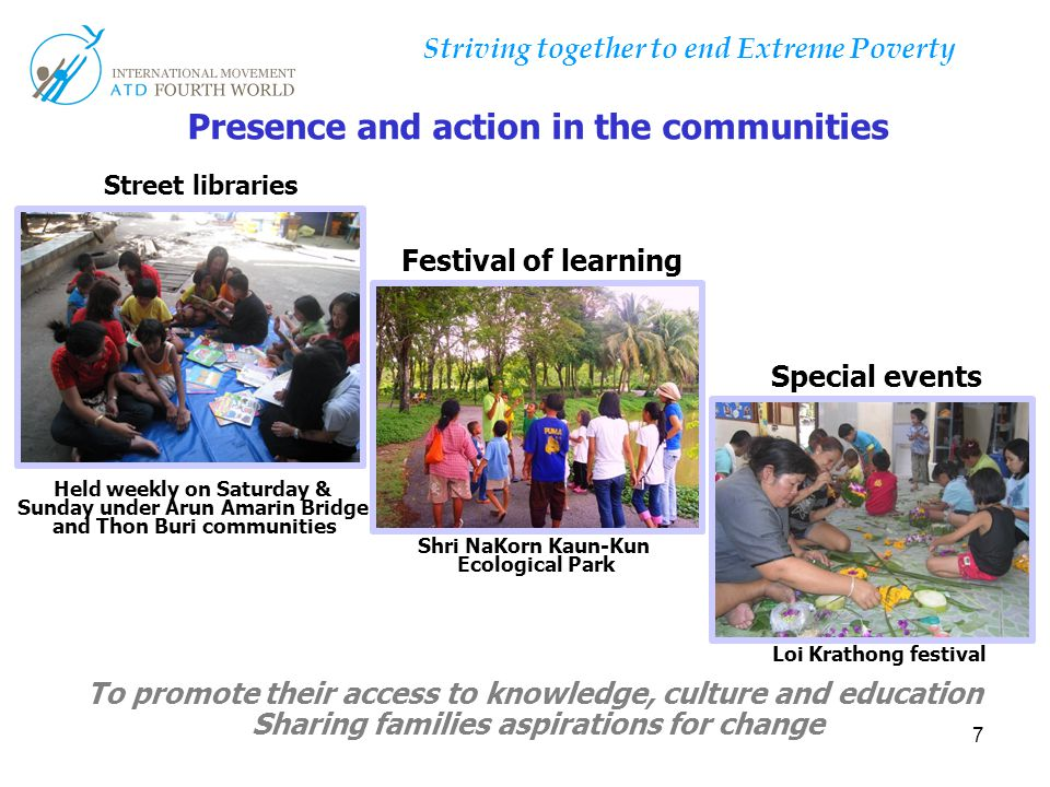 7 Presence and action in the communities To promote their access to knowledge, culture and education Sharing families aspirations for change Street libraries Festival of learning Loi Krathong festival Held weekly on Saturday & Sunday under Arun Amarin Bridge and Thon Buri communities Shri NaKorn Kaun-Kun Ecological Park Special events
