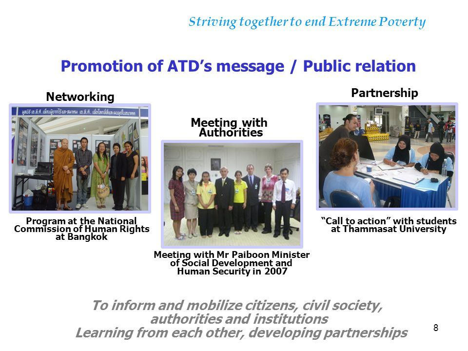 8 Striving together to end Extreme Poverty Promotion of ATD's message / Public relation To inform and mobilize citizens, civil society, authorities an