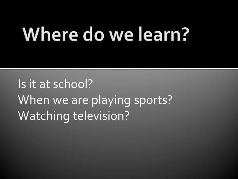 Is it at school? When we are playing sports? Watching television?