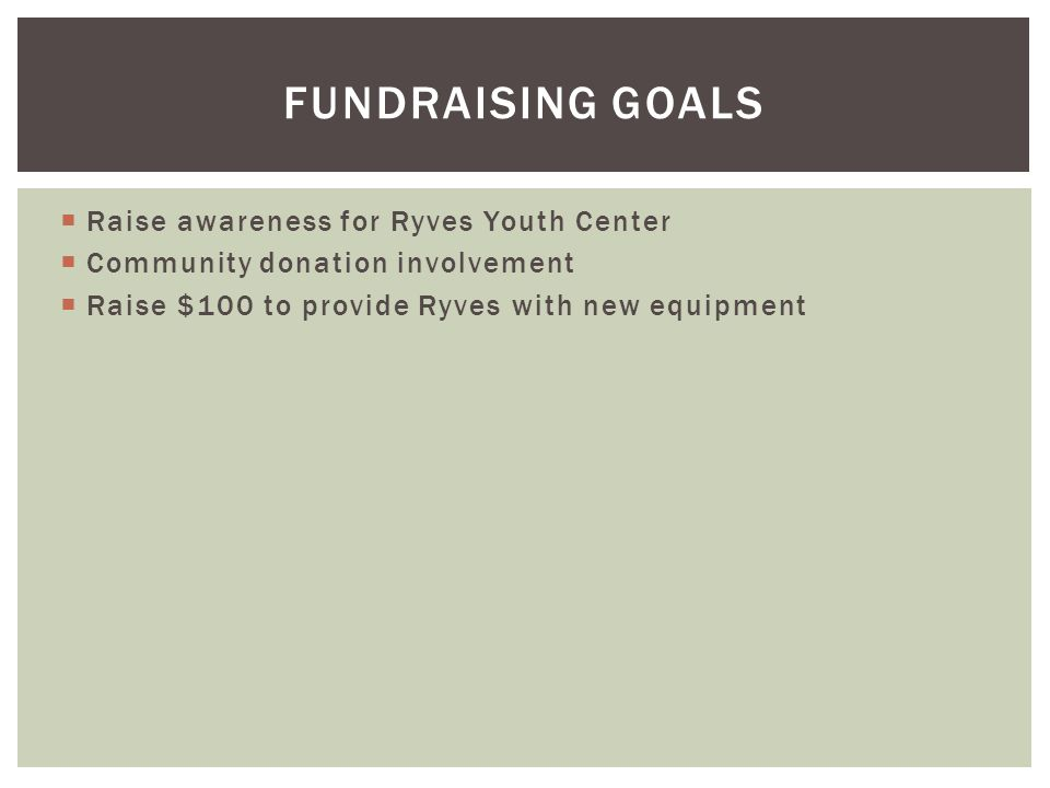 Raise awareness for Ryves Youth Center  Community donation involvement  Raise $100 to provide Ryves with new equipment FUNDRAISING GOALS