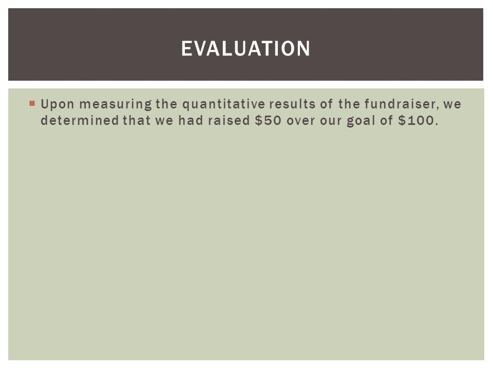  Upon measuring the quantitative results of the fundraiser, we determined that we had raised $50 over our goal of $100.