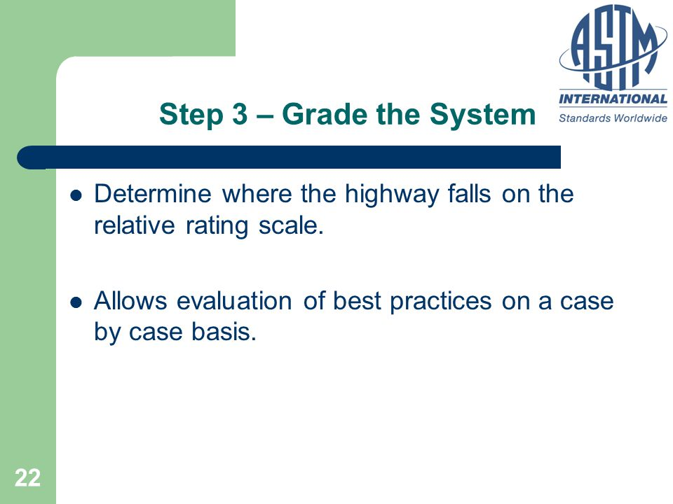 22 Step 3 – Grade the System Determine where the highway falls on the relative rating scale. Allows evaluation of best practices on a case by case bas