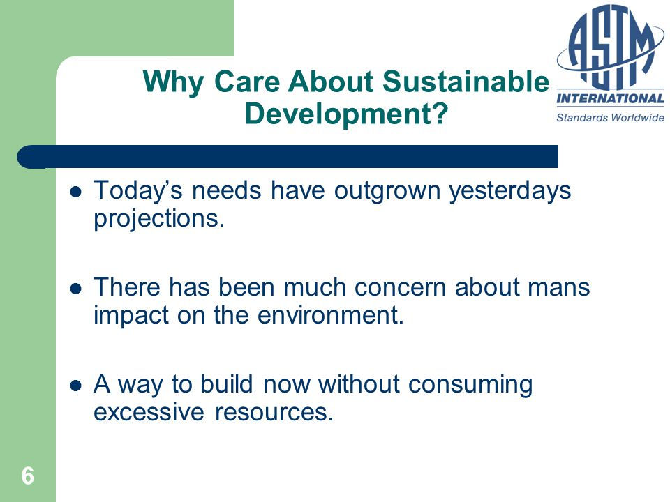 6 Why Care About Sustainable Development? Today's needs have outgrown yesterdays projections. There has been much concern about mans impact on the env