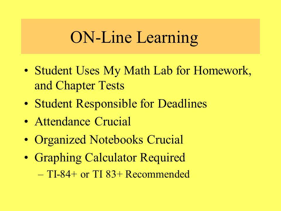 ON-Line Learning Student Uses My Math Lab for Homework, and Chapter Tests Student Responsible for Deadlines Attendance Crucial Organized Notebooks Crucial Graphing Calculator Required –TI-84+ or TI 83+ Recommended
