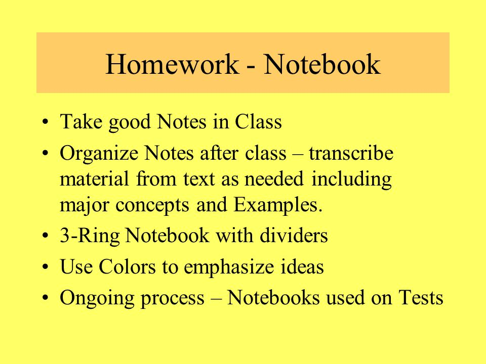 Homework - Notebook Take good Notes in Class Organize Notes after class – transcribe material from text as needed including major concepts and Examples.