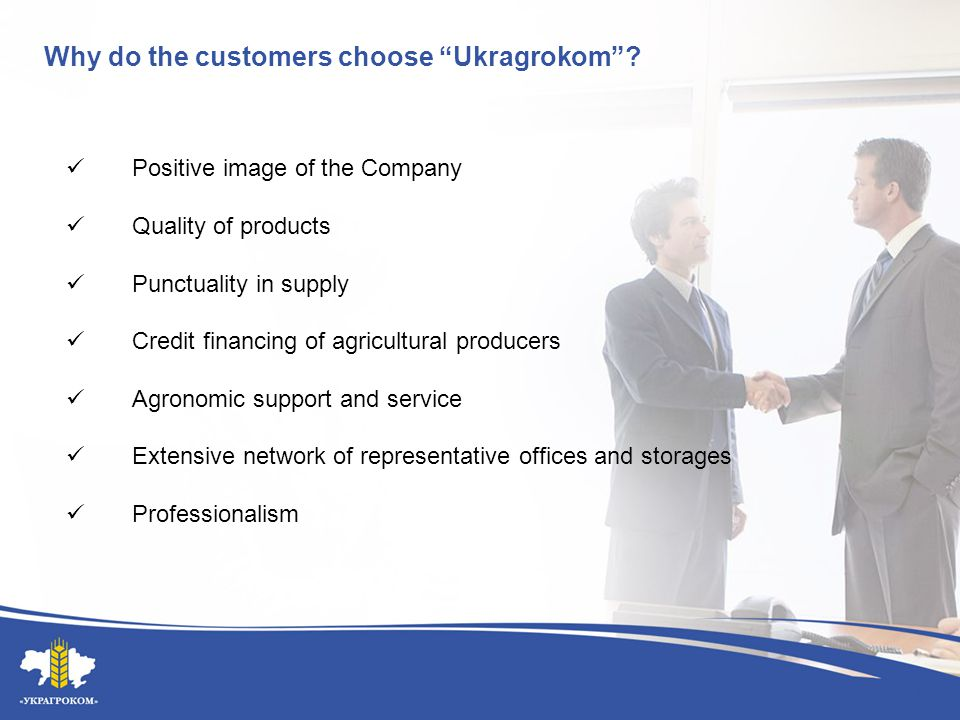 "Why do the customers choose ""Ukragrokom""? Positive image of the Company Quality of products Punctuality in supply Credit financing of agricultural pro"
