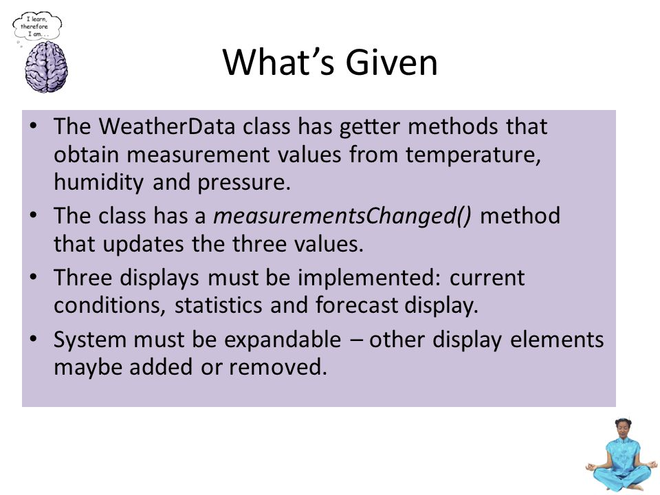 What's Given The WeatherData class has getter methods that obtain measurement values from temperature, humidity and pressure.