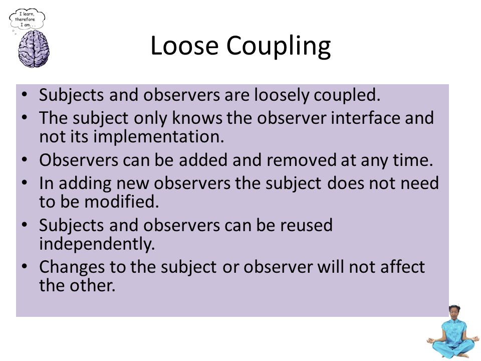 Loose Coupling Subjects and observers are loosely coupled.