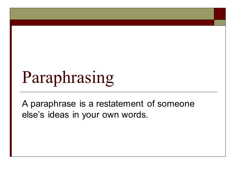 Paraphrasing A paraphrase is a restatement of someone else's ideas in your own words.