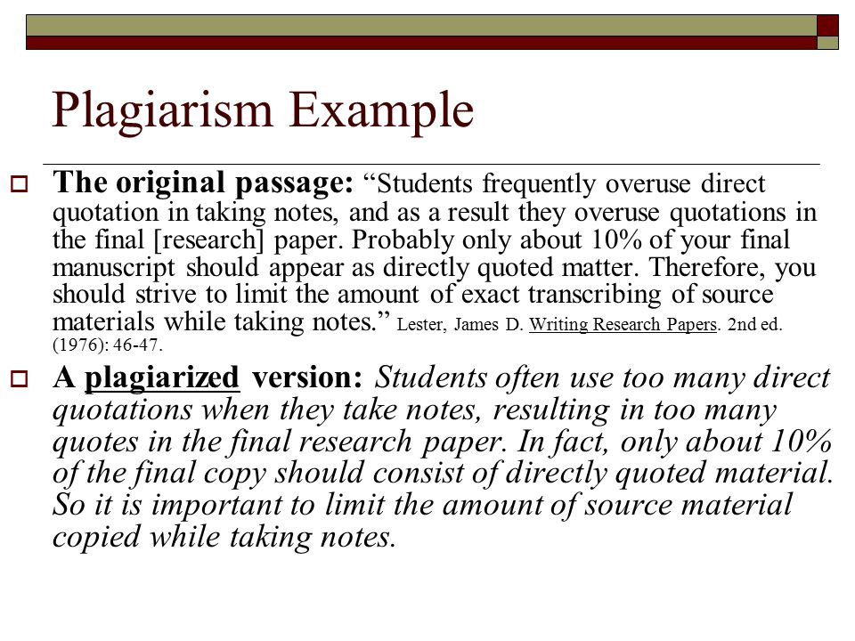 Plagiarism Example  The original passage: Students frequently overuse direct quotation in taking notes, and as a result they overuse quotations in the final [research] paper.
