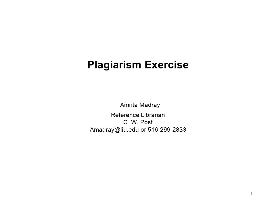 1 Plagiarism Exercise Amrita Madray Reference Librarian C. W. Post Amadray@liu.edu or 516-299-2833