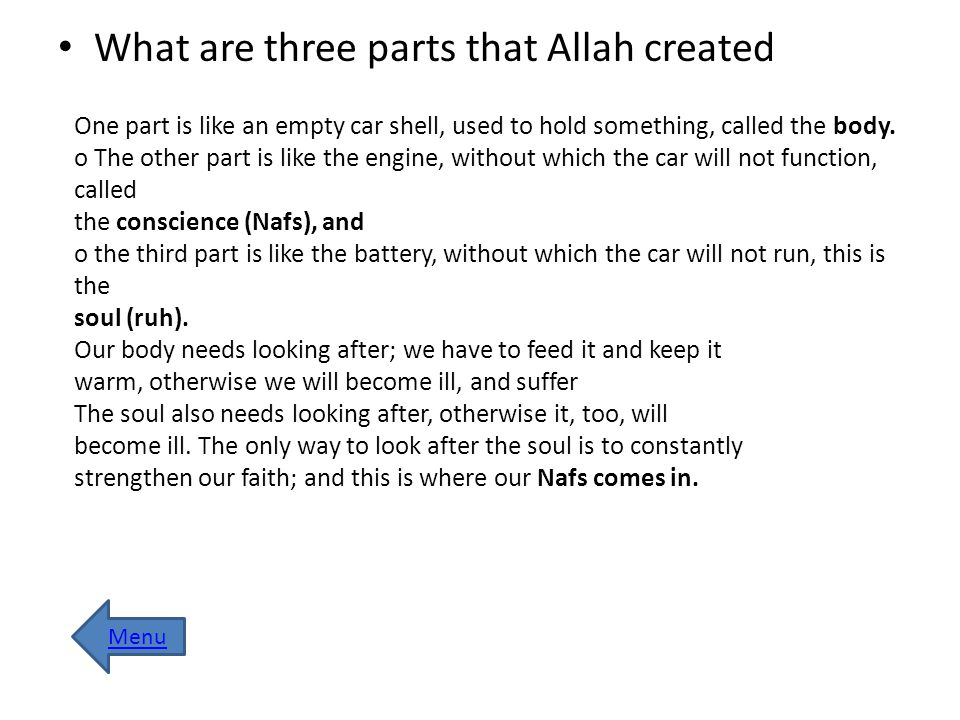 What are three parts that Allah created One part is like an empty car shell, used to hold something, called the body. o The other part is like the eng