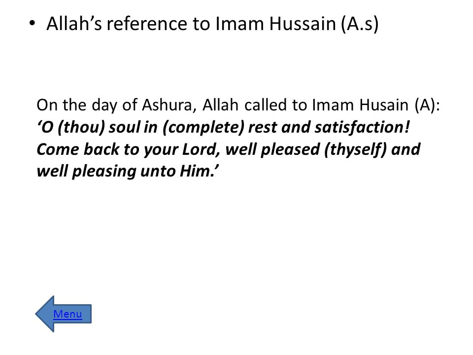 Allah's reference to Imam Hussain (A.s) On the day of Ashura, Allah called to Imam Husain (A): 'O (thou) soul in (complete) rest and satisfaction! Com