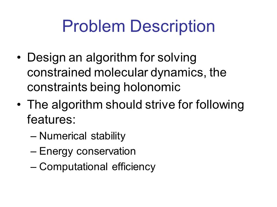 Problem Description Design an algorithm for solving constrained molecular dynamics, the constraints being holonomic The algorithm should strive for fo