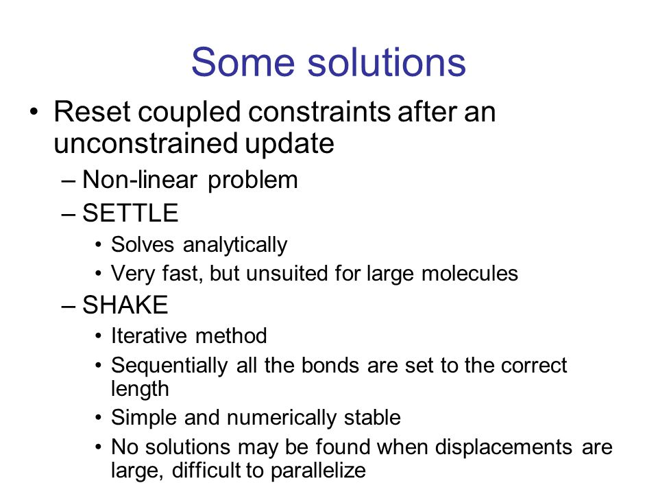Some solutions Reset coupled constraints after an unconstrained update –Non-linear problem –SETTLE Solves analytically Very fast, but unsuited for lar