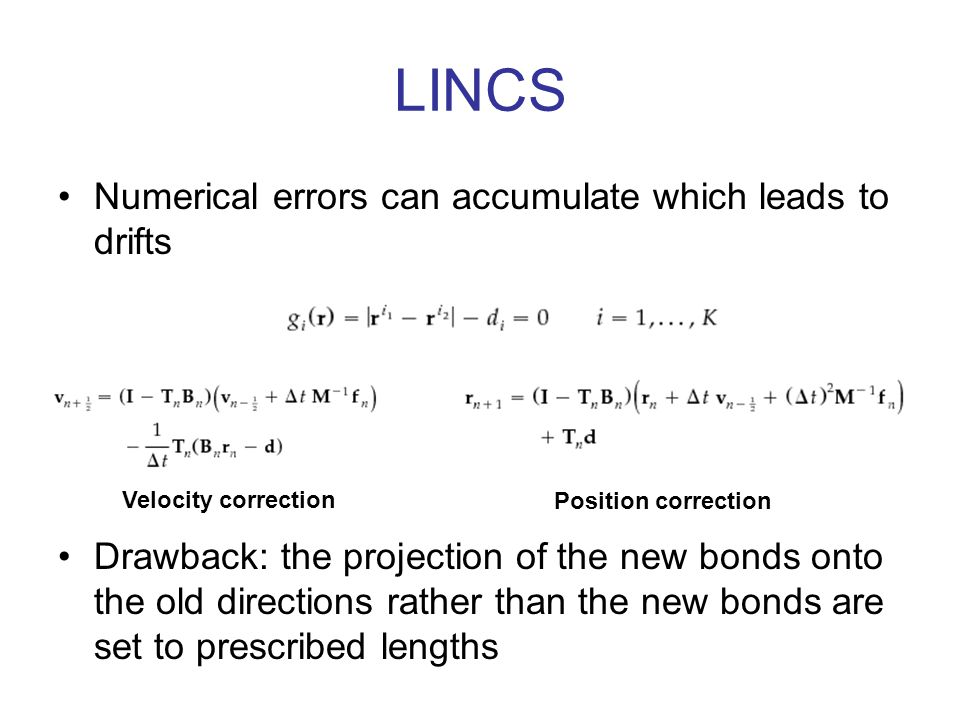 LINCS Numerical errors can accumulate which leads to drifts Velocity correction Position correction Drawback: the projection of the new bonds onto the