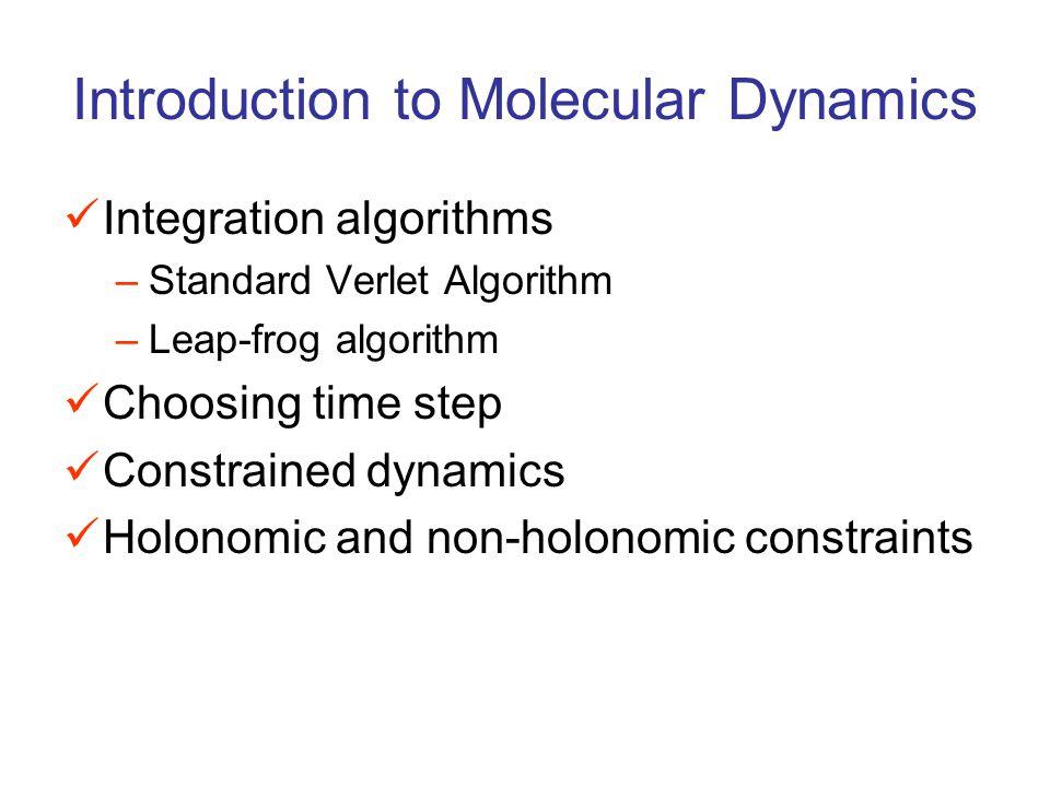 Introduction to Molecular Dynamics Integration algorithms –Standard Verlet Algorithm –Leap-frog algorithm Choosing time step Constrained dynamics Holonomic and non-holonomic constraints
