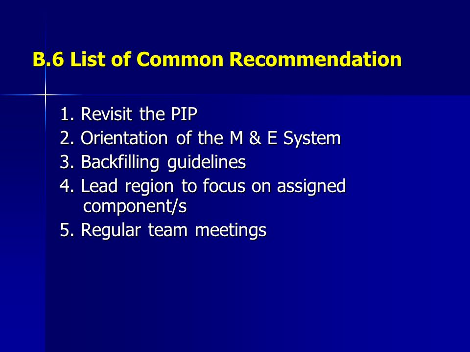 B.6 List of Common Recommendation 1. Revisit the PIP 2. Orientation of the M & E System 3. Backfilling guidelines 4. Lead region to focus on assigned